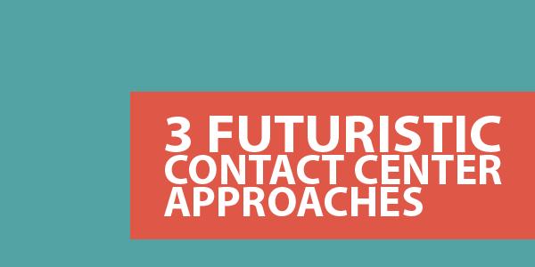 3 Futuristic Contact Center Approaches