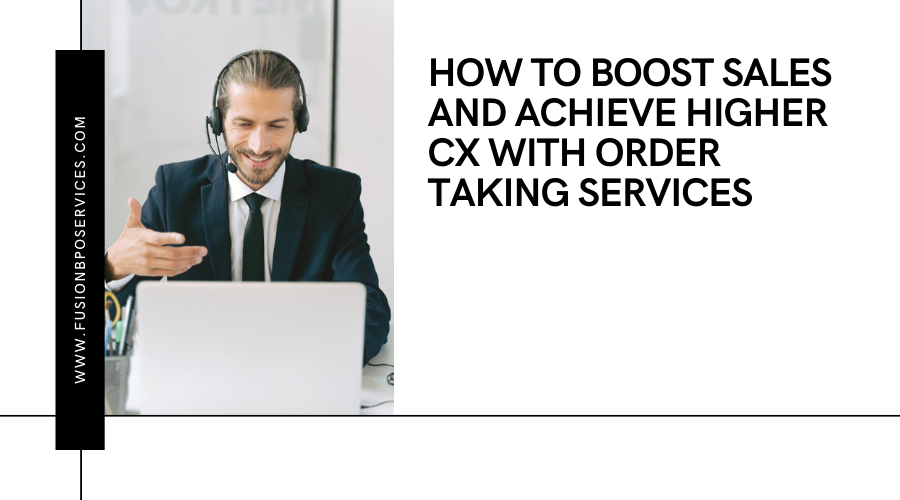 How To Boost Sales And Achieve Higher CX With Order Taking Services